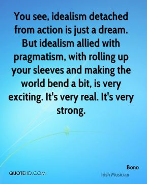You see, idealism detached from action is just a dream. But idealism allied with pragmatism, with rolling up your sleeves and making the world bend a bit, is very exciting. It's very real. It's very strong.