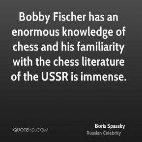Bobby Fischer has an enormous knowledge of chess and his familiarity with the chess literature of the USSR is immense.