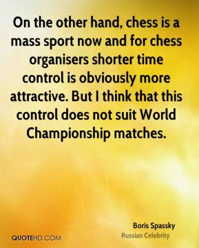 Boris Spassky - On the other hand, chess is a mass sport now and for chess organisers shorter time control is obviously more attractive. But I think that this control does not suit World Championship matches.