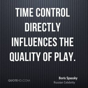 Boris Spassky - Time control directly influences the quality of play.