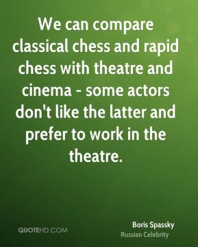 We can compare classical chess and rapid chess with theatre and cinema - some actors don't like the latter and prefer to work in the theatre.