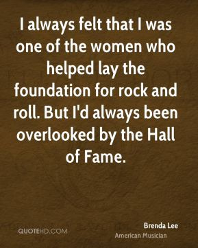 Brenda Lee - I always felt that I was one of the women who helped lay the foundation for rock and roll. But I'd always been overlooked by the Hall of Fame.