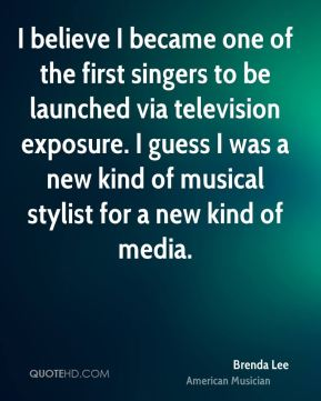 Brenda Lee - I believe I became one of the first singers to be launched via television exposure. I guess I was a new kind of musical stylist for a new kind of media.