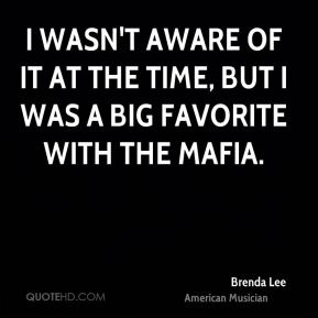 Brenda Lee - I wasn't aware of it at the time, but I was a big favorite with the Mafia.