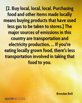 Brendan Bell - [2. Buy local, local, local. Purchasing food and other items made locally means buying products that have used less gas to be taken to stores.] The major sources of emissions in this country are transportation and electricity production, ... If you're eating locally grown food, there's less transportation involved in taking that food to you.