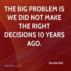 Brendan Bell - The big problem is we did not make the right decisions 10 years ago.