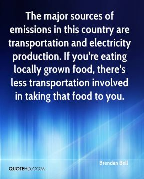 Brendan Bell - The major sources of emissions in this country are transportation and electricity production. If you're eating locally grown food, there's less transportation involved in taking that food to you.