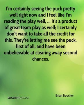 I'm certainly seeing the puck pretty well right now and I feel like I'm reading the play well, ... It's a product of great team play as well; I certainly don't want to take all the credit for this. They're letting me see the puck, first of all, and have been unbelievable at clearing away second chances.