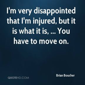 I'm very disappointed that I'm injured, but it is what it is, ... You have to move on.