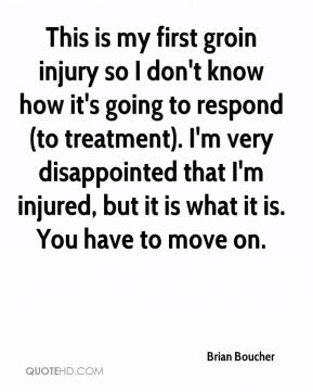 This is my first groin injury so I don't know how it's going to respond (to treatment). I'm very disappointed that I'm injured, but it is what it is. You have to move on.