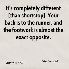 It's completely different [than shortstop]. Your back is to the runner, and the footwork is almost the exact opposite.