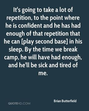It's going to take a lot of repetition, to the point where he is confident and he has had enough of that repetition that he can [play second base] in his sleep. By the time we break camp, he will have had enough, and he'll be sick and tired of me.