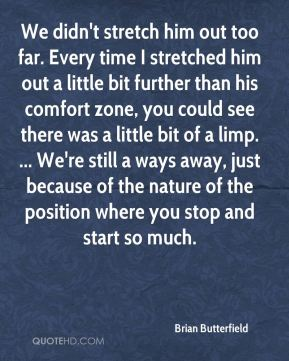 We didn't stretch him out too far. Every time I stretched him out a little bit further than his comfort zone, you could see there was a little bit of a limp. ... We're still a ways away, just because of the nature of the position where you stop and start so much.