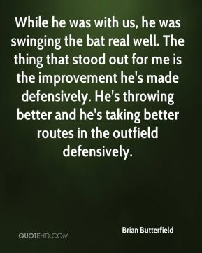 While he was with us, he was swinging the bat real well. The thing that stood out for me is the improvement he's made defensively. He's throwing better and he's taking better routes in the outfield defensively.