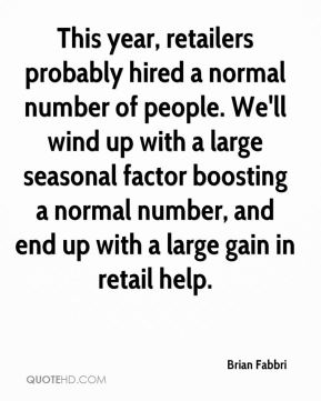 This year, retailers probably hired a normal number of people. We'll wind up with a large seasonal factor boosting a normal number, and end up with a large gain in retail help.