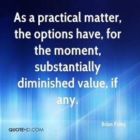 Brian Foley - As a practical matter, the options have, for the moment, substantially diminished value, if any.