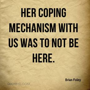 Brian Foley - Her coping mechanism with us was to not be here.