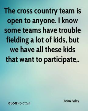 Brian Foley - The cross country team is open to anyone. I know some teams have trouble fielding a lot of kids, but we have all these kids that want to participate.