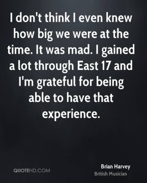 Brian Harvey - I don't think I even knew how big we were at the time. It was mad. I gained a lot through East 17 and I'm grateful for being able to have that experience.