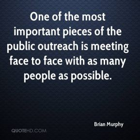 Brian Murphy - One of the most important pieces of the public outreach is meeting face to face with as many people as possible.