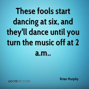 Brian Murphy - These fools start dancing at six, and they'll dance until you turn the music off at 2 a.m..