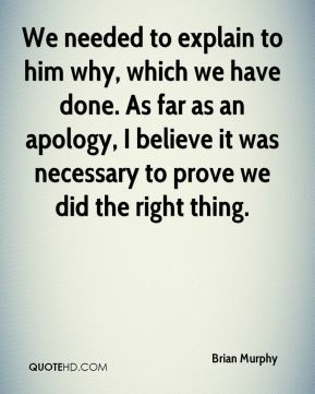 Brian Murphy - We needed to explain to him why, which we have done. As far as an apology, I believe it was necessary to prove we did the right thing.