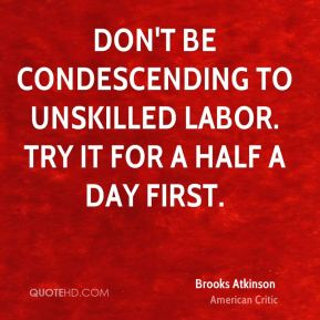 Brooks Atkinson - Don't be condescending to unskilled labor. Try it for a half a day first.