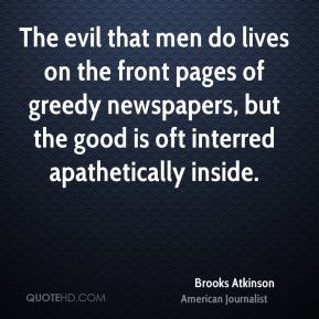 Brooks Atkinson - The evil that men do lives on the front pages of greedy newspapers, but the good is oft interred apathetically inside.
