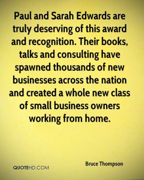 Bruce Thompson - Paul and Sarah Edwards are truly deserving of this award and recognition. Their books, talks and consulting have spawned thousands of new businesses across the nation and created a whole new class of small business owners working from home.