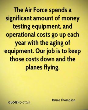 Bruce Thompson - The Air Force spends a significant amount of money testing equipment, and operational costs go up each year with the aging of equipment. Our job is to keep those costs down and the planes flying.