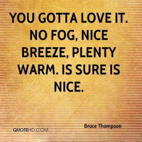 Bruce Thompson - You gotta love it. No fog, nice breeze, plenty warm. Is sure is nice.