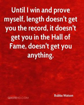 Bubba Watson - Until I win and prove myself, length doesn't get you the record, it doesn't get you in the Hall of Fame, doesn't get you anything.