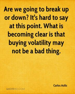 Carlos Asilis - Are we going to break up or down? It's hard to say at this point. What is becoming clear is that buying volatility may not be a bad thing.