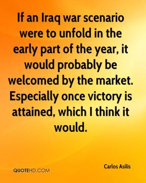 Carlos Asilis - If an Iraq war scenario were to unfold in the early part of the year, it would probably be welcomed by the market. Especially once victory is attained, which I think it would.