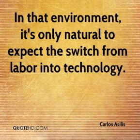 Carlos Asilis - In that environment, it's only natural to expect the switch from labor into technology.