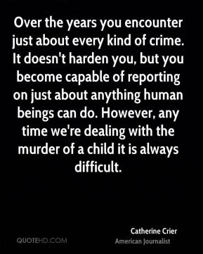 Over the years you encounter just about every kind of crime. It doesn't harden you, but you become capable of reporting on just about anything human beings can do. However, any time we're dealing with the murder of a child it is always difficult.