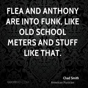 Chad Smith - Flea and Anthony are into funk, like old school Meters and stuff like that.