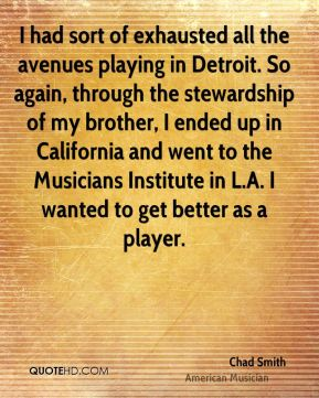 Chad Smith - I had sort of exhausted all the avenues playing in Detroit. So again, through the stewardship of my brother, I ended up in California and went to the Musicians Institute in L.A. I wanted to get better as a player.