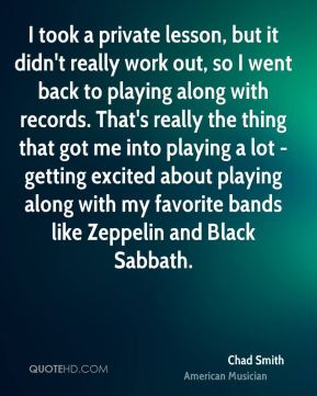 Chad Smith - I took a private lesson, but it didn't really work out, so I went back to playing along with records. That's really the thing that got me into playing a lot - getting excited about playing along with my favorite bands like Zeppelin and Black Sabbath.