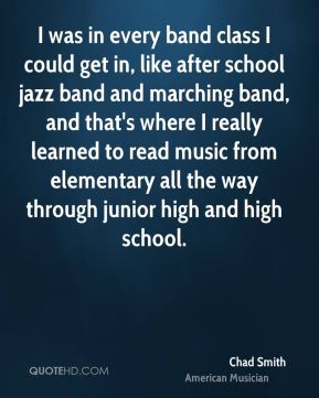 Chad Smith - I was in every band class I could get in, like after school jazz band and marching band, and that's where I really learned to read music from elementary all the way through junior high and high school.
