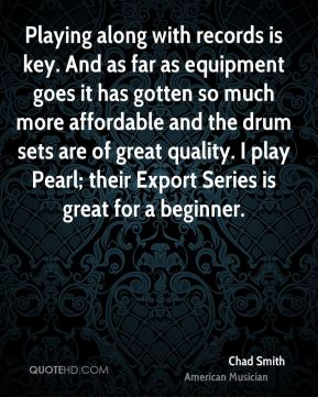 Chad Smith - Playing along with records is key. And as far as equipment goes it has gotten so much more affordable and the drum sets are of great quality. I play Pearl; their Export Series is great for a beginner.