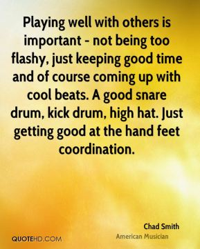 Chad Smith - Playing well with others is important - not being too flashy, just keeping good time and of course coming up with cool beats. A good snare drum, kick drum, high hat. Just getting good at the hand feet coordination.