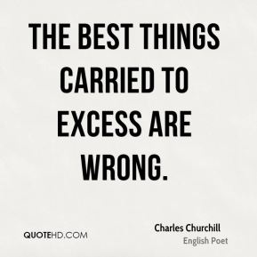 The best things carried to excess are wrong.