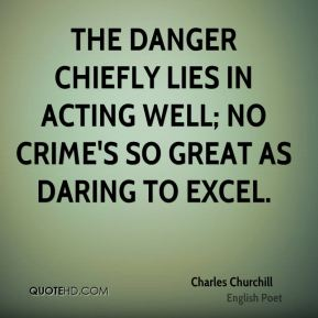Charles Churchill - The danger chiefly lies in acting well; no crime's so great as daring to excel.