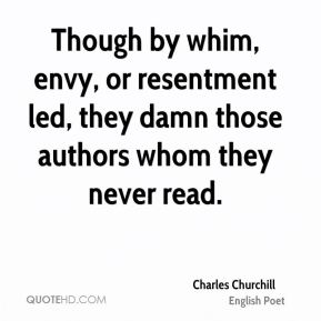 Charles Churchill - Though by whim, envy, or resentment led, they damn those authors whom they never read.