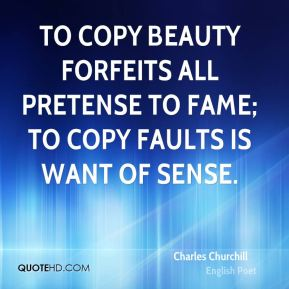 Charles Churchill - To copy beauty forfeits all pretense to fame; to copy faults is want of sense.