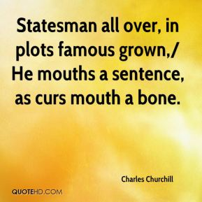 Charles Churchill - Statesman all over, in plots famous grown,/ He mouths a sentence, as curs mouth a bone.