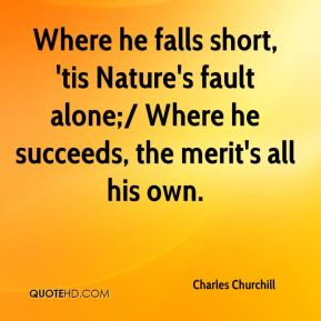 Charles Churchill - Where he falls short, 'tis Nature's fault alone;/ Where he succeeds, the merit's all his own.