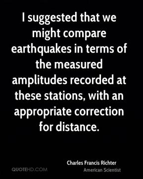 Charles Francis Richter - I suggested that we might compare earthquakes in terms of the measured amplitudes recorded at these stations, with an appropriate correction for distance.