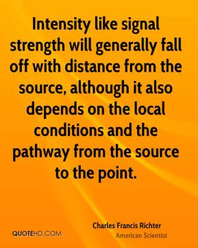 Charles Francis Richter - Intensity like signal strength will generally fall off with distance from the source, although it also depends on the local conditions and the pathway from the source to the point.